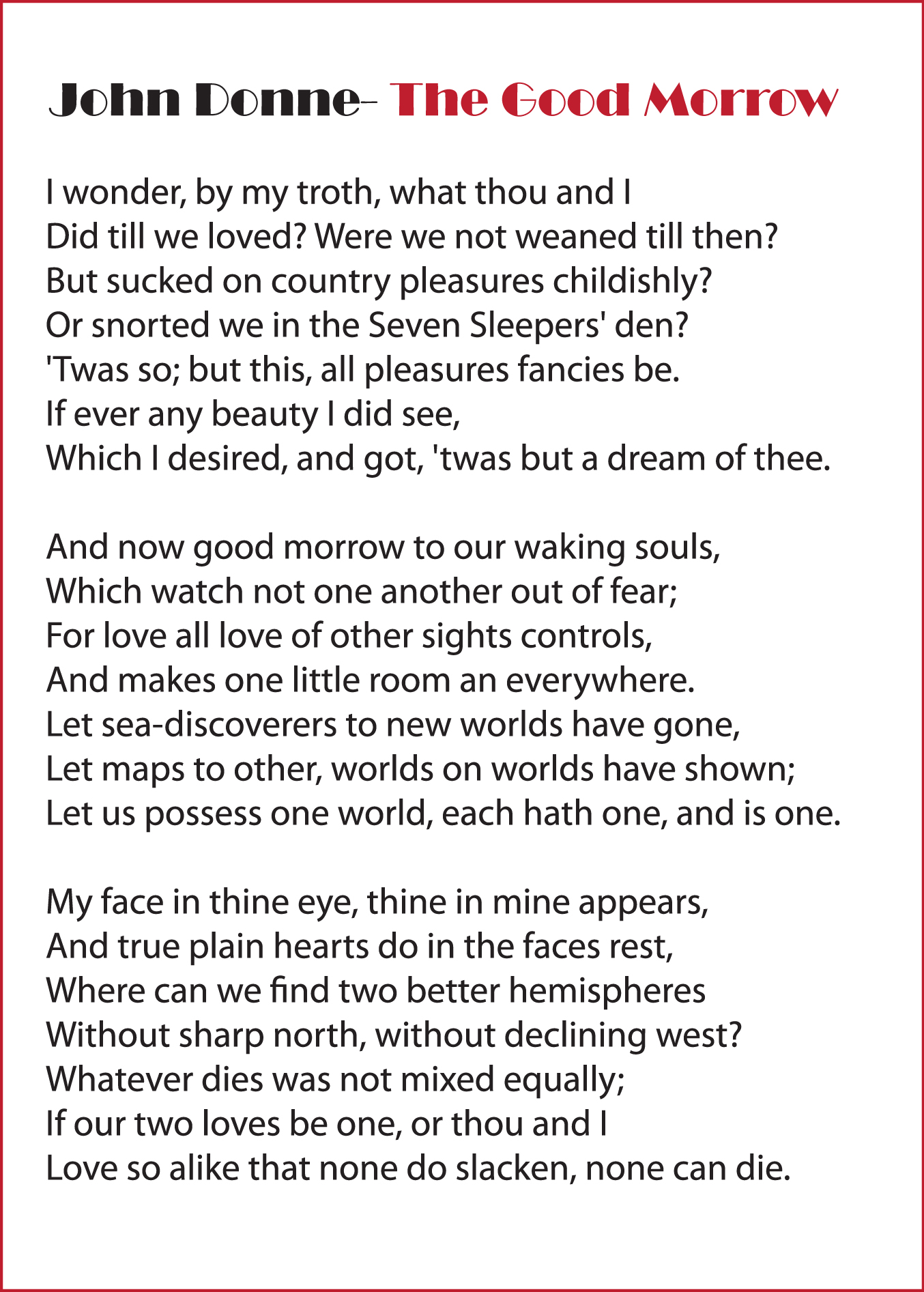 the good morrow 'the good morrow' is a typical donnian love poem, divided into three stanzas it's one of those love poems in which he praises the spiritual relationship between men and women and hails it so ardently.